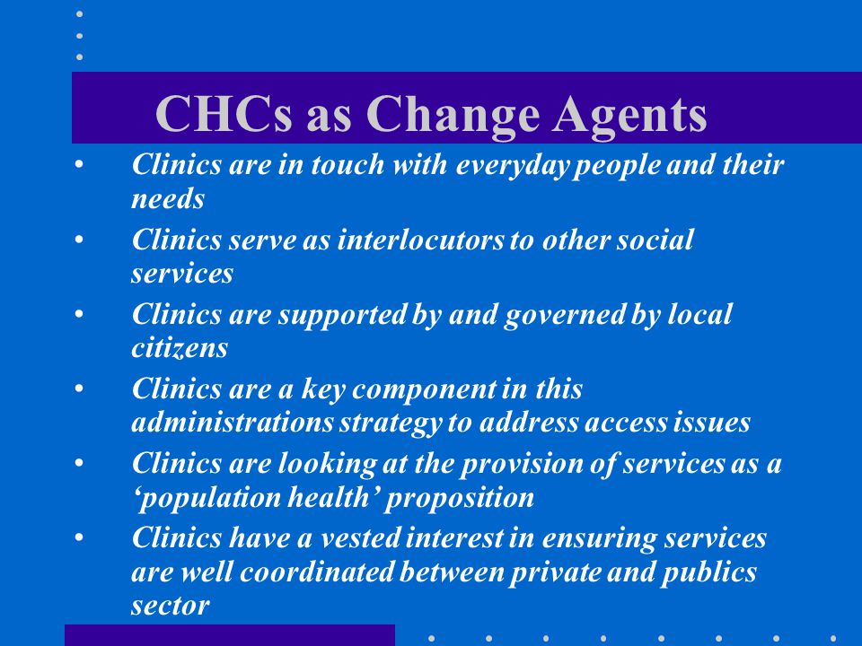CHCs as Change Agents Clinics are in touch with everyday people and their needs. Clinics serve as interlocutors to other social services.