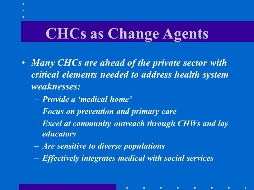 CHCs as Change Agents Many CHCs are ahead of the private sector with critical elements needed to address health system weaknesses: