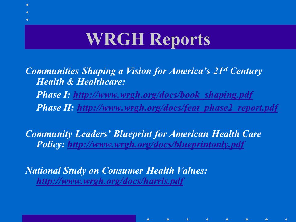 WRGH Reports Communities Shaping a Vision for America's 21st Century Health & Healthcare: Phase I: http://www.wrgh.org/docs/book_shaping.pdf.