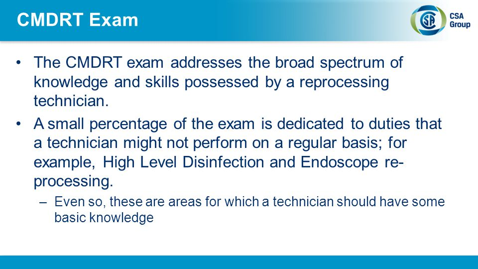 CMDRT Exam The CMDRT exam addresses the broad spectrum of knowledge and skills possessed by a reprocessing technician.