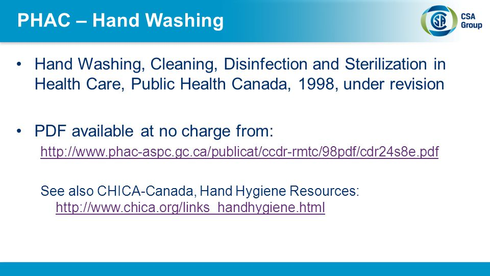 PHAC – Hand Washing Hand Washing, Cleaning, Disinfection and Sterilization in Health Care, Public Health Canada, 1998, under revision.