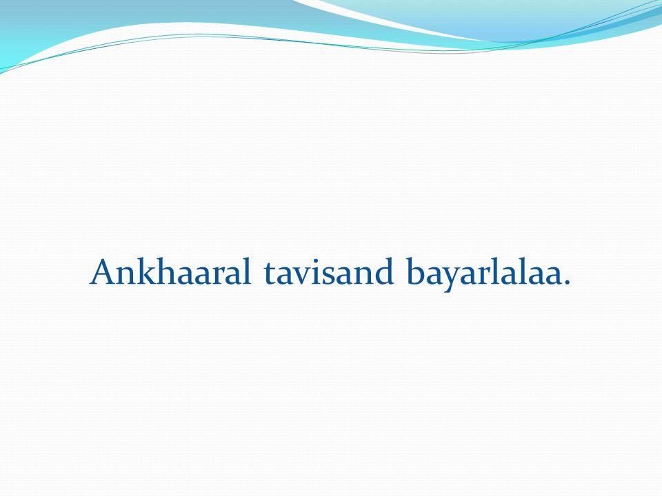 Ankhaaral tavisand bayarlalaa.
