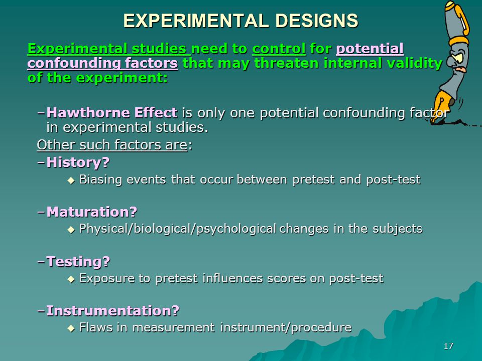 EXPERIMENTAL DESIGNS Experimental studies need to control for potential confounding factors that may threaten internal validity of the experiment: