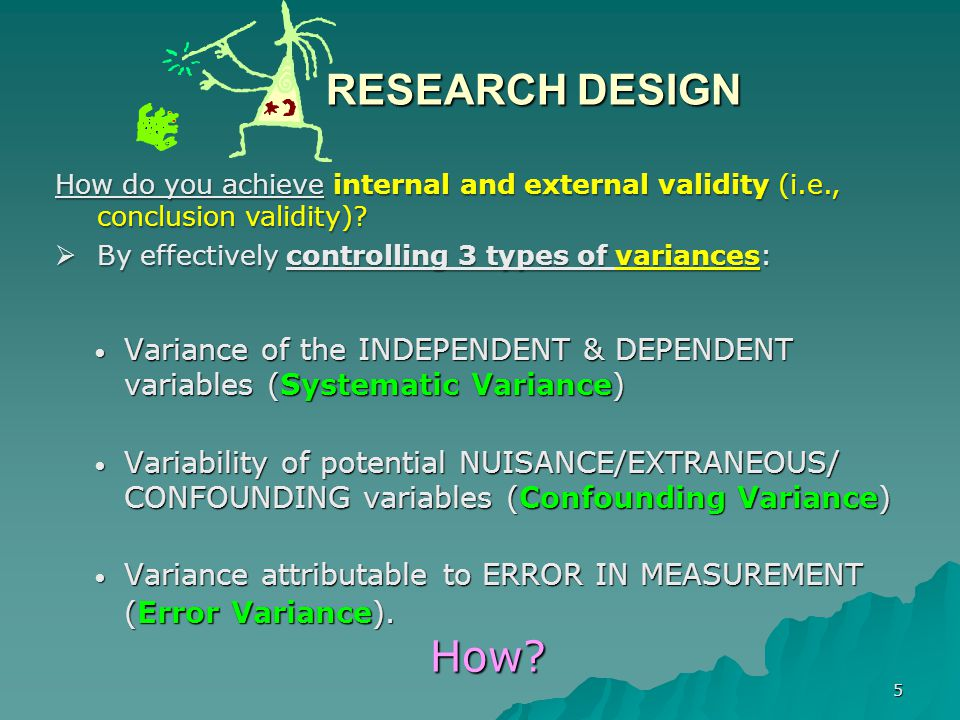 RESEARCH DESIGN How do you achieve internal and external validity (i.e., conclusion validity) By effectively controlling 3 types of variances: