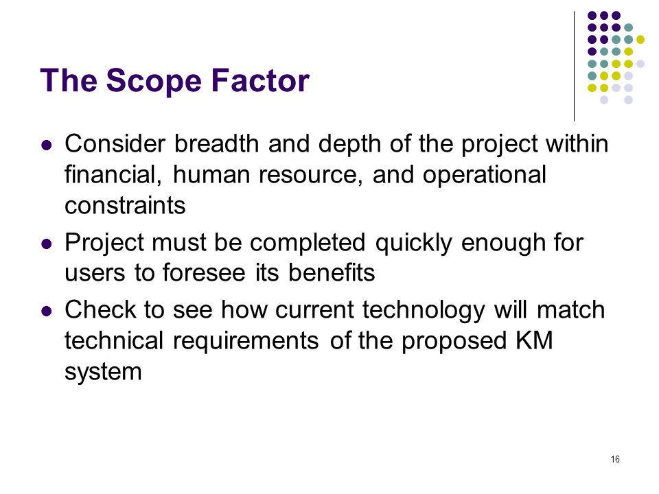 The Scope Factor Consider breadth and depth of the project within financial, human resource, and operational constraints.