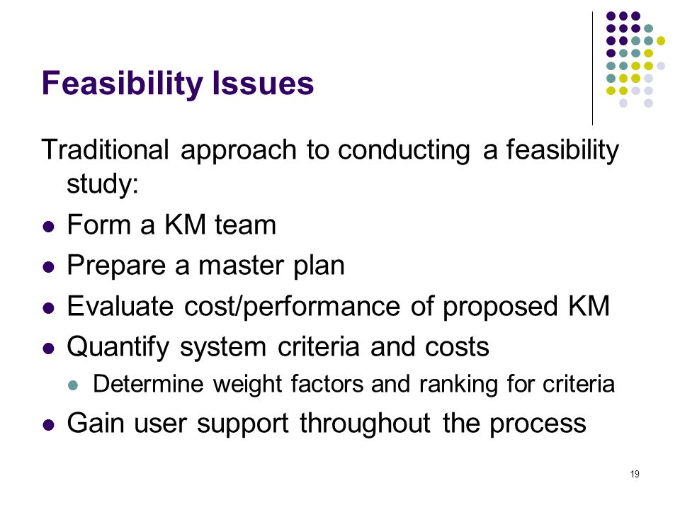 Feasibility Issues Traditional approach to conducting a feasibility study: Form a KM team. Prepare a master plan.