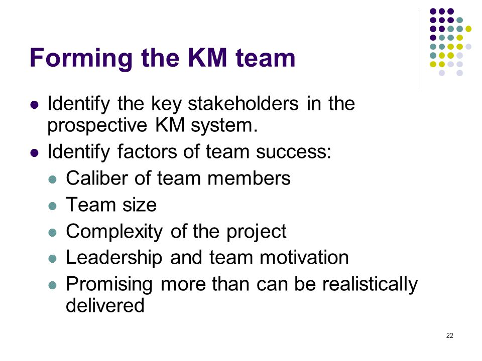 Forming the KM team Identify the key stakeholders in the prospective KM system. Identify factors of team success: