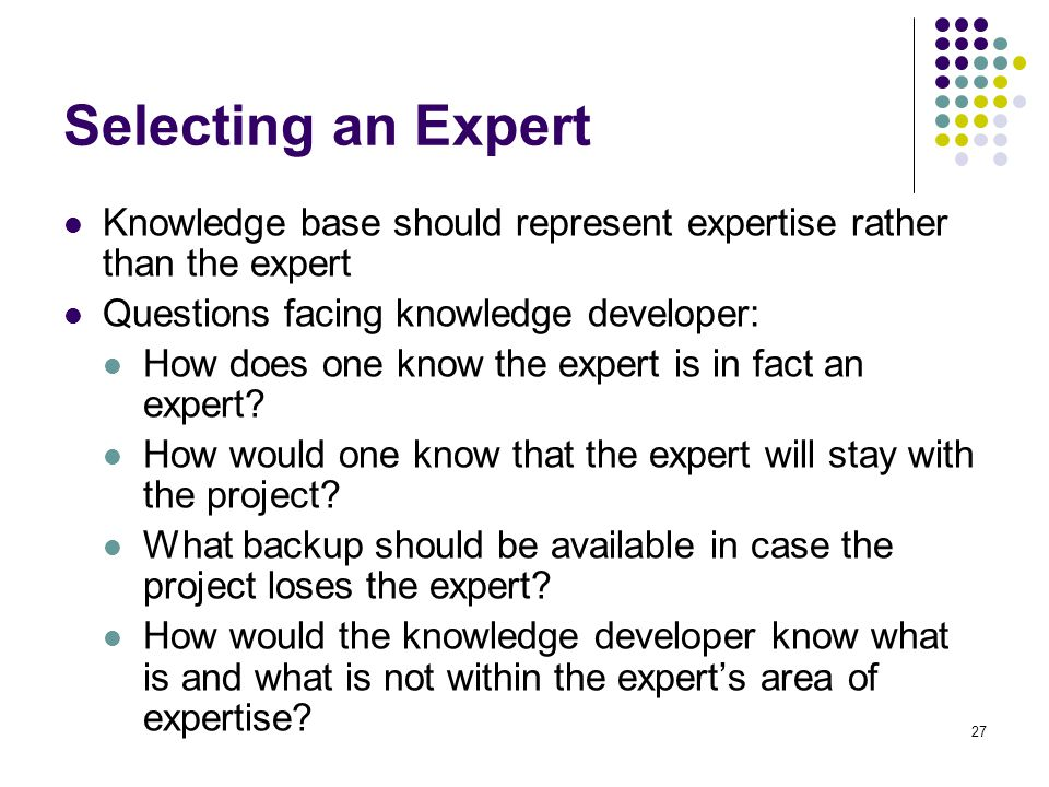 Selecting an Expert Knowledge base should represent expertise rather than the expert. Questions facing knowledge developer: