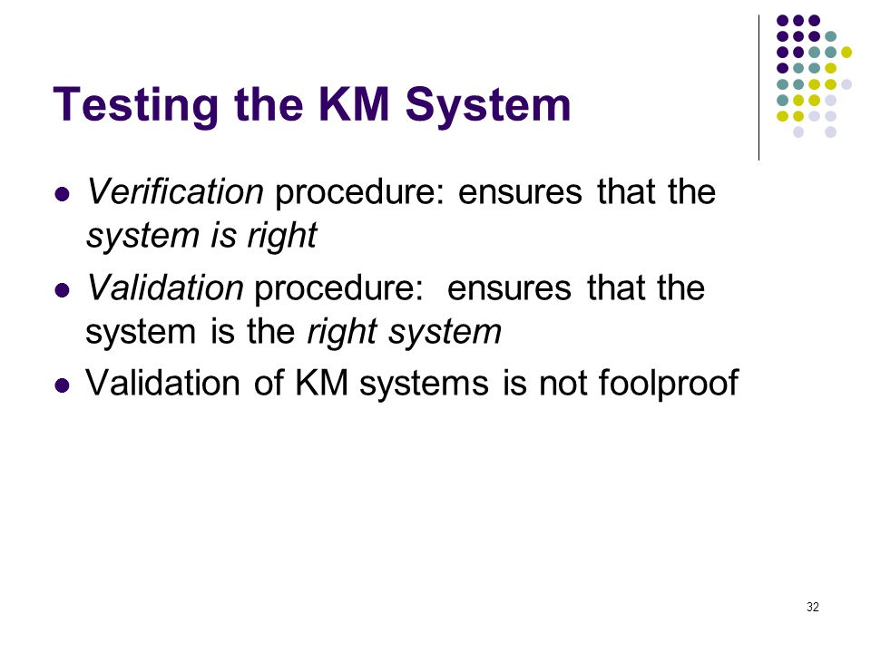 Testing the KM System Verification procedure: ensures that the system is right. Validation procedure: ensures that the system is the right system.
