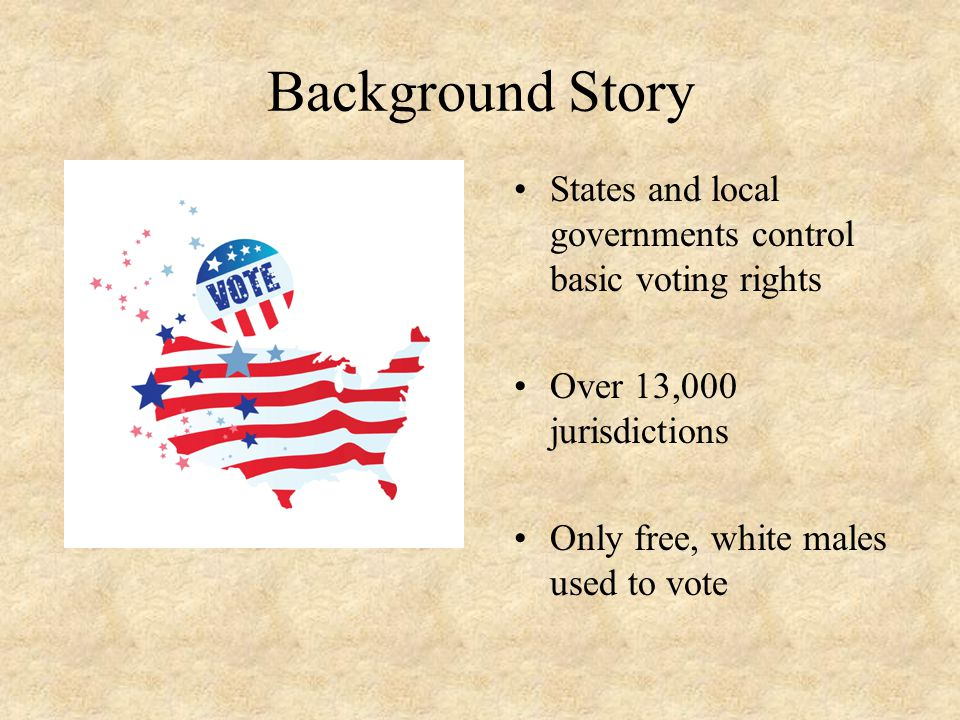 Background Story States and local governments control basic voting rights. Over 13,000 jurisdictions.