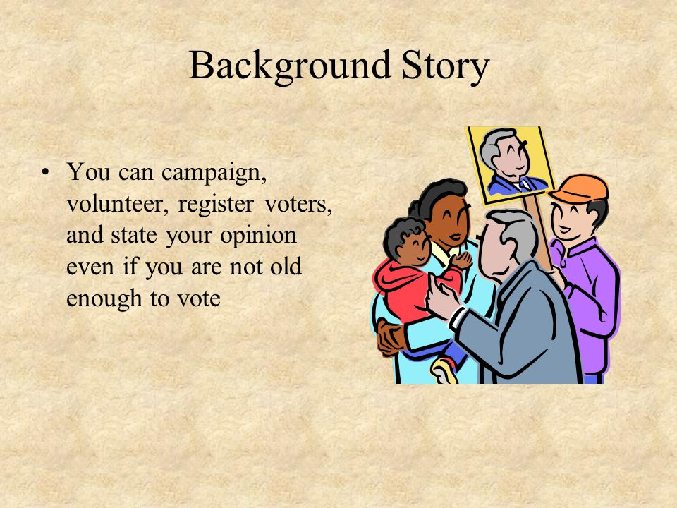 Background Story You can campaign, volunteer, register voters, and state your opinion even if you are not old enough to vote.