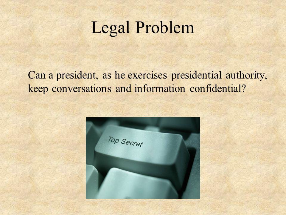 Legal Problem Can a president, as he exercises presidential authority, keep conversations and information confidential