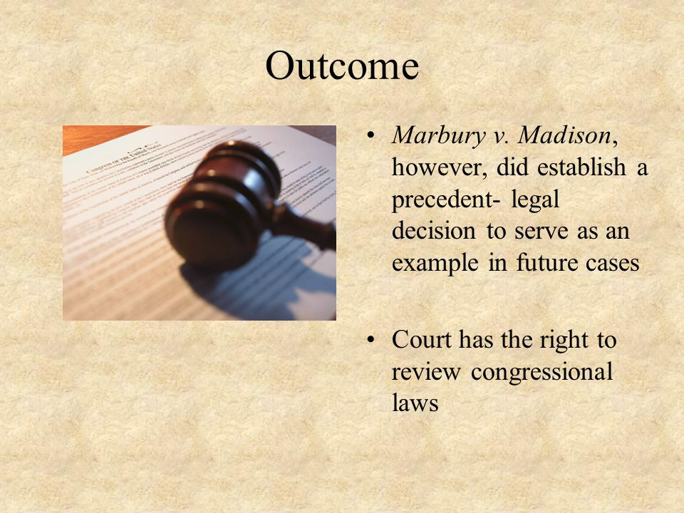 Outcome Marbury v. Madison, however, did establish a precedent- legal decision to serve as an example in future cases.