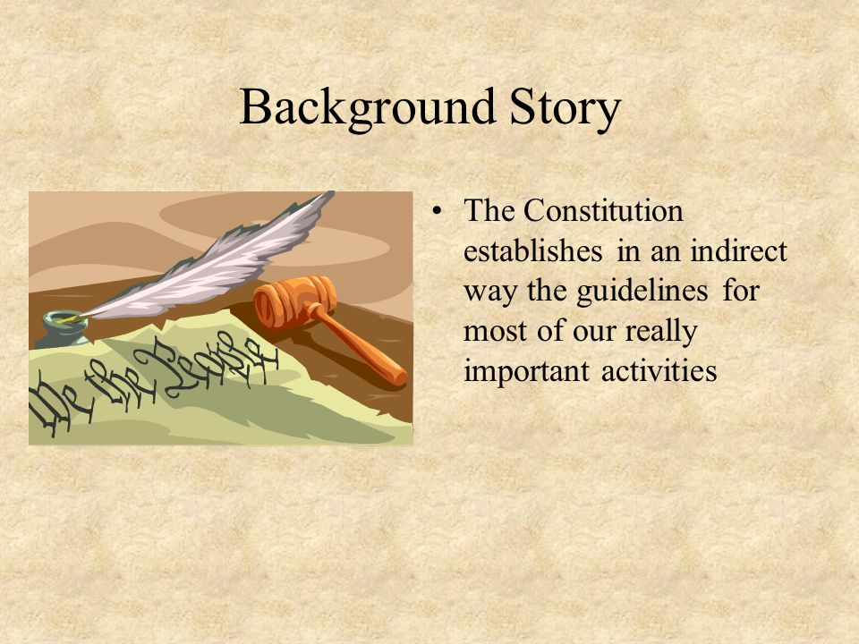 Background Story The Constitution establishes in an indirect way the guidelines for most of our really important activities.