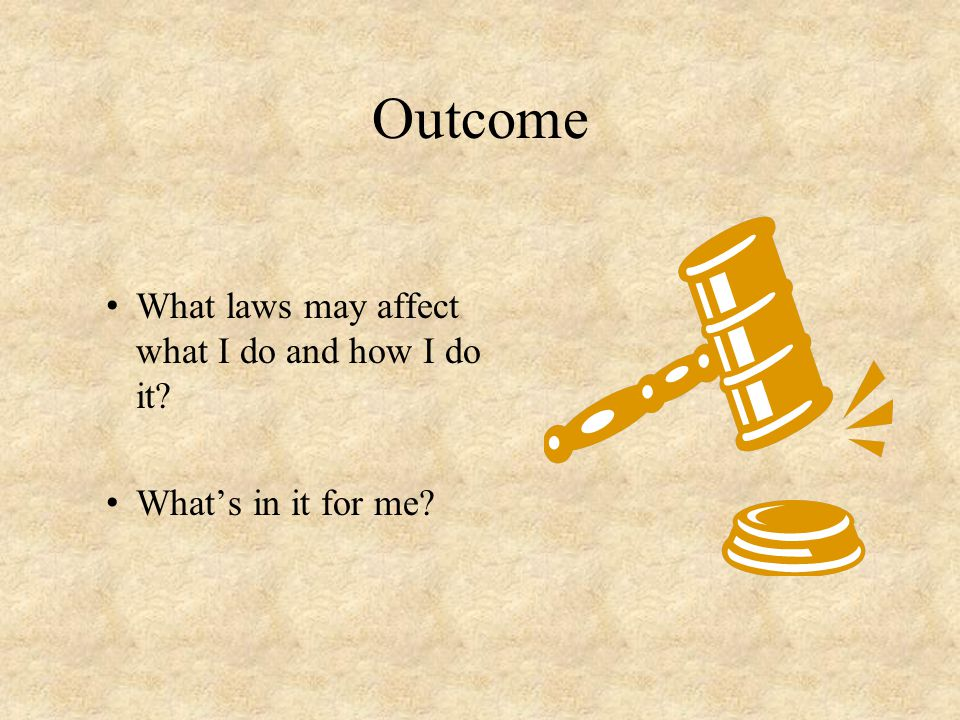 Outcome What laws may affect what I do and how I do it