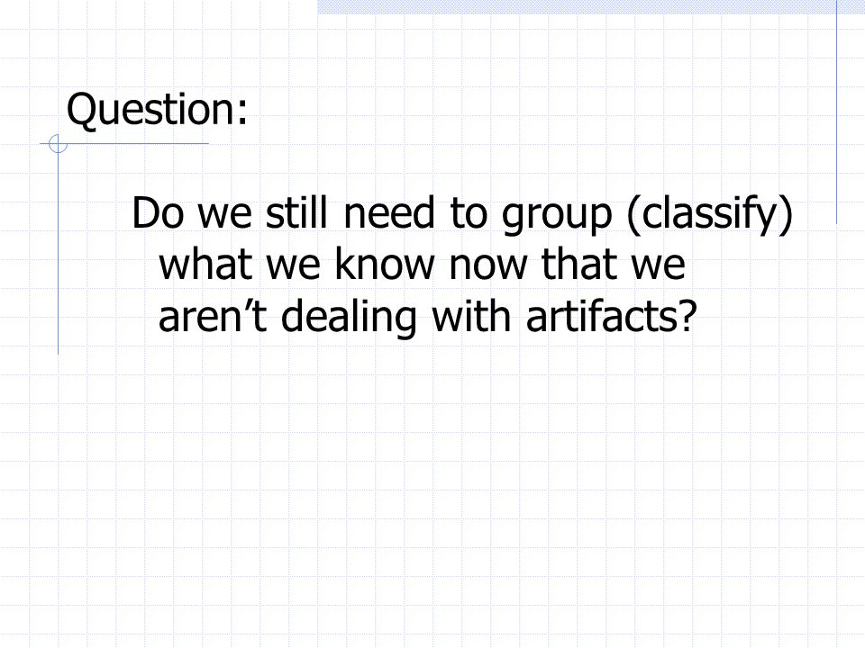 Question: Do we still need to group (classify) what we know now that we aren't dealing with artifacts