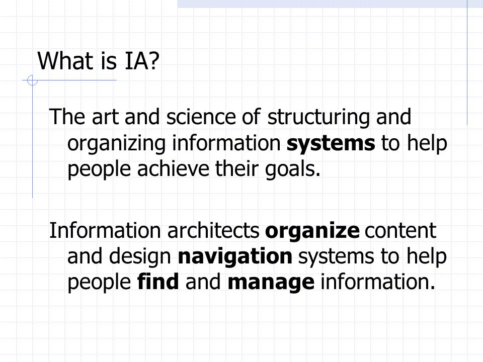 What is IA The art and science of structuring and organizing information systems to help people achieve their goals.