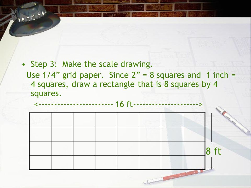 8 ft Step 3: Make the scale drawing.