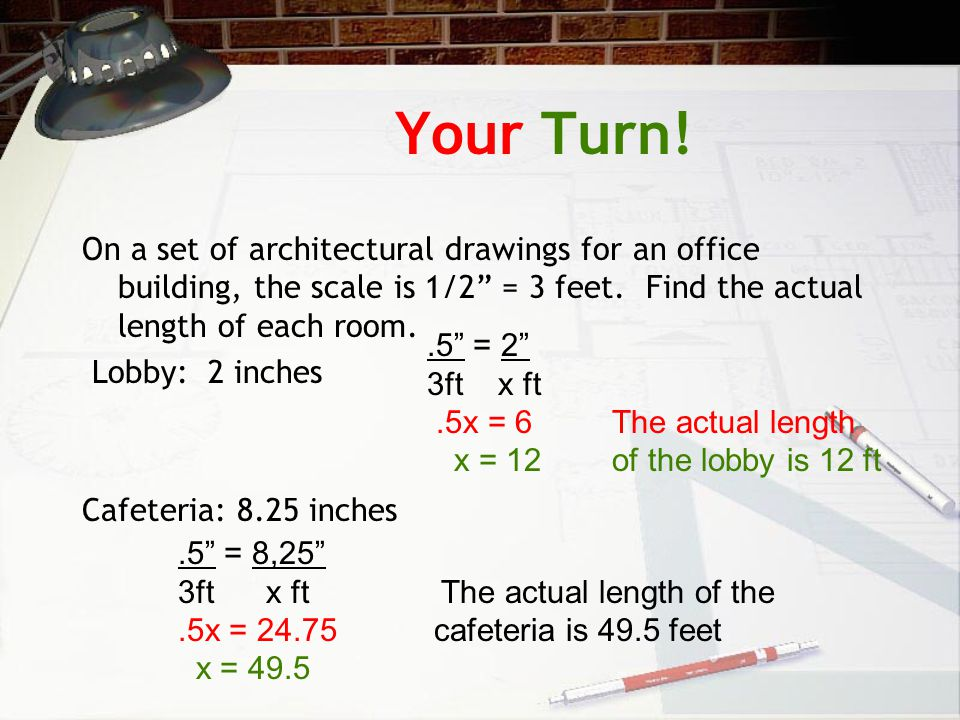 Your Turn! On a set of architectural drawings for an office building, the scale is 1/2 = 3 feet. Find the actual length of each room.