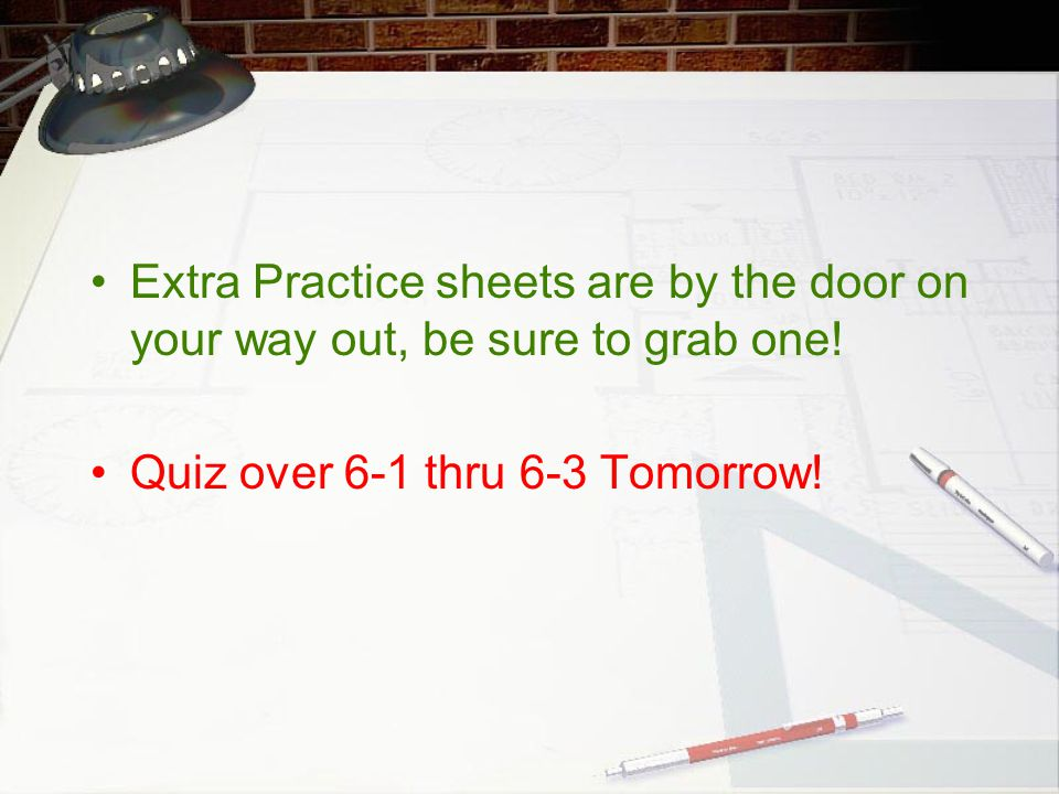 Extra Practice sheets are by the door on your way out, be sure to grab one!
