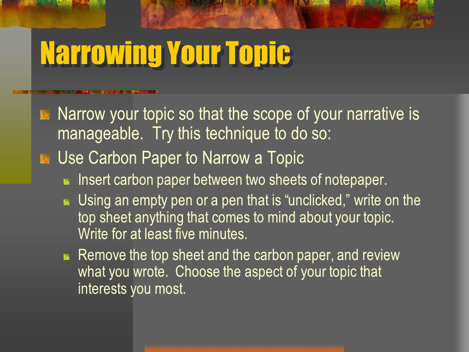 Narrowing Your Topic Narrow your topic so that the scope of your narrative is manageable. Try this technique to do so: