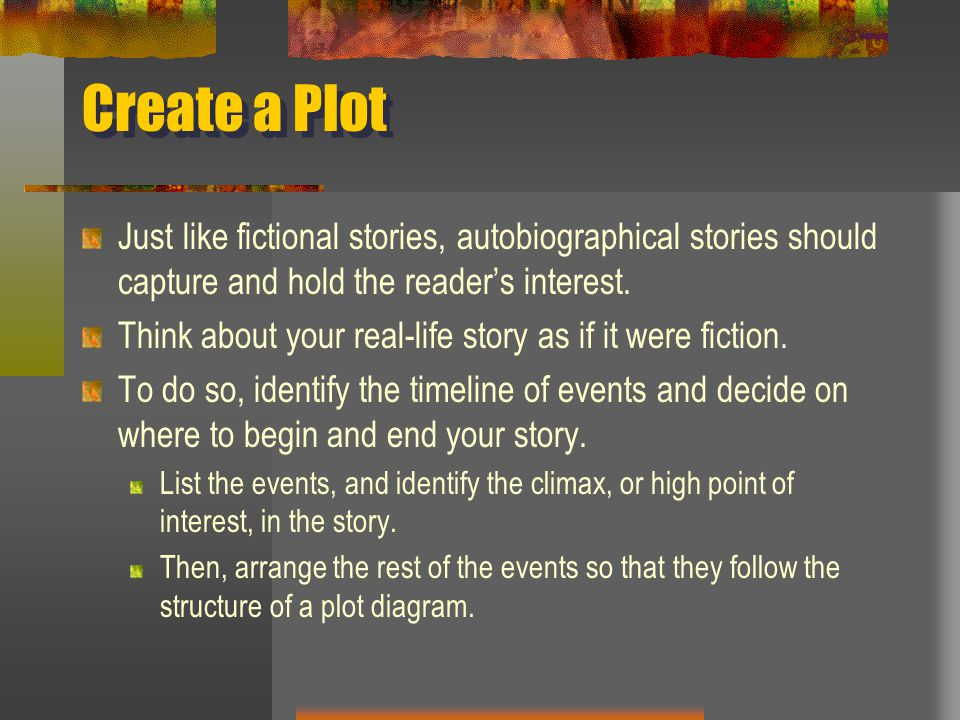 Create a Plot Just like fictional stories, autobiographical stories should capture and hold the reader's interest.