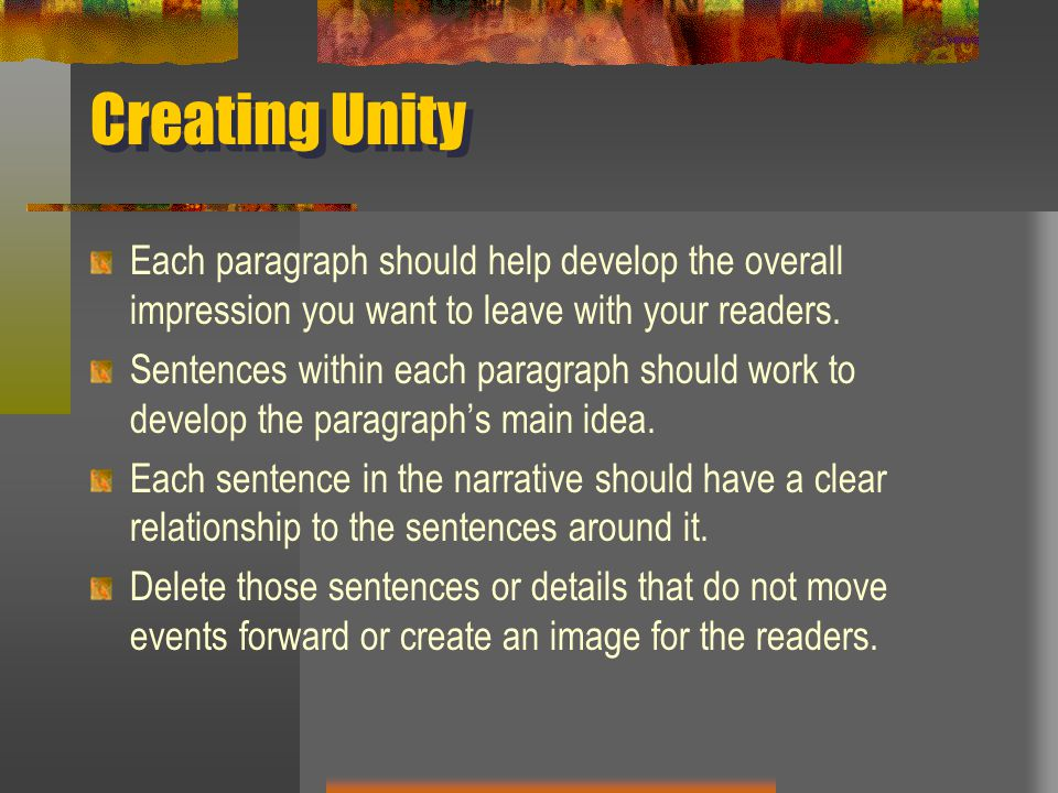 Creating Unity Each paragraph should help develop the overall impression you want to leave with your readers.