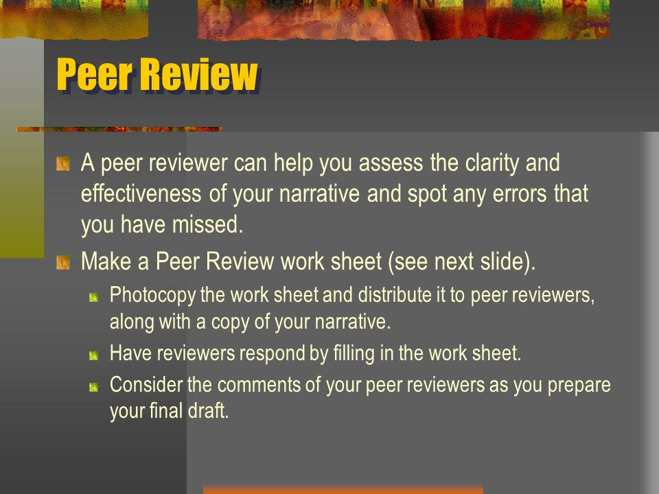 Peer Review A peer reviewer can help you assess the clarity and effectiveness of your narrative and spot any errors that you have missed.