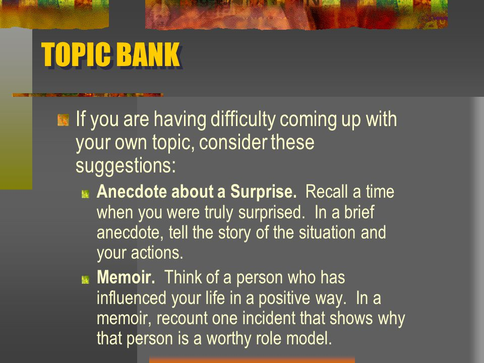 TOPIC BANK If you are having difficulty coming up with your own topic, consider these suggestions: