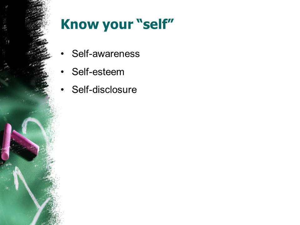 Know your self Self-awareness Self-esteem Self-disclosure