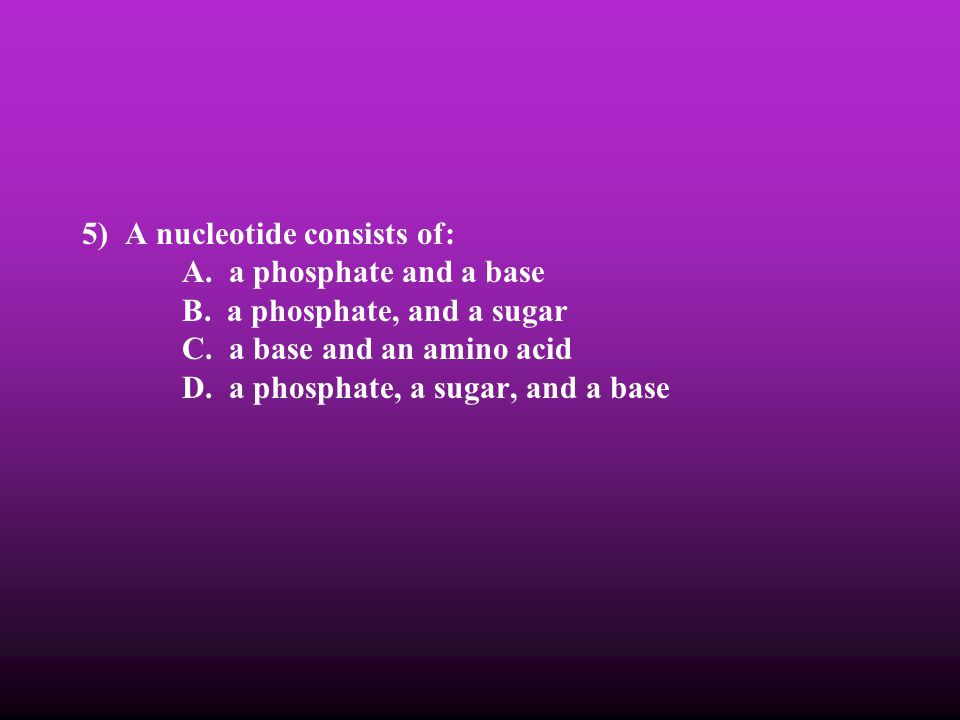 5) A nucleotide consists of: A. a phosphate and a base B