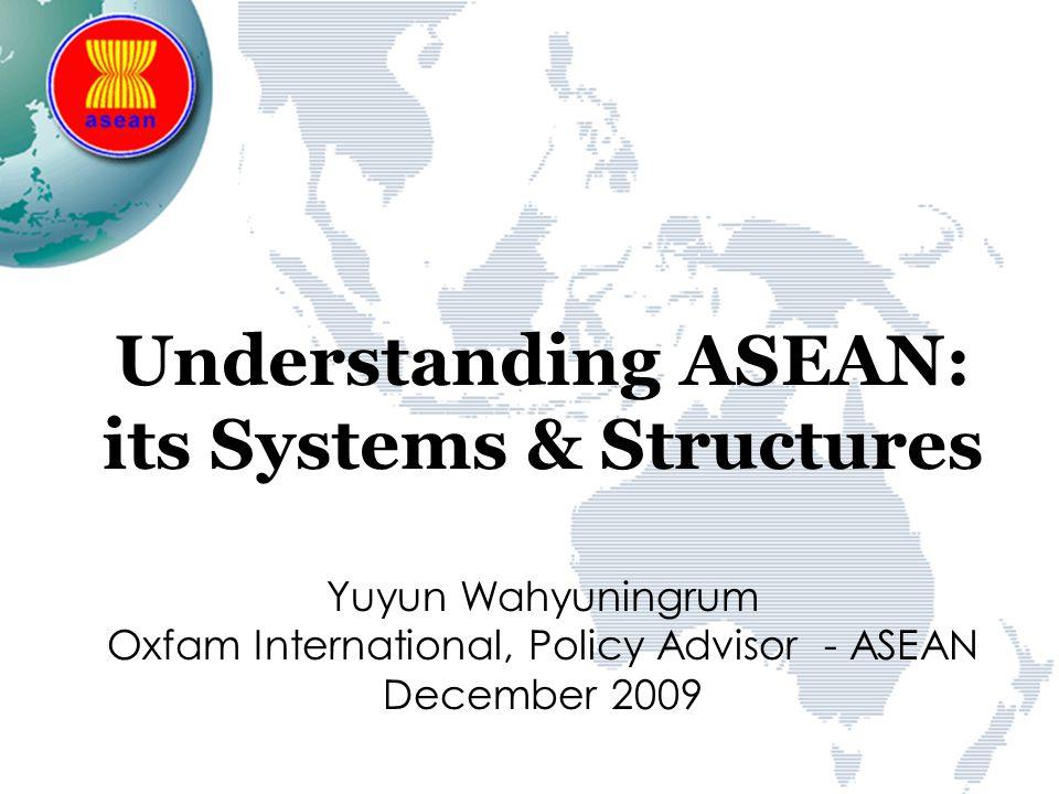 Understanding ASEAN: its Systems & Structures Yuyun Wahyuningrum Oxfam International, Policy Advisor - ASEAN December 2009