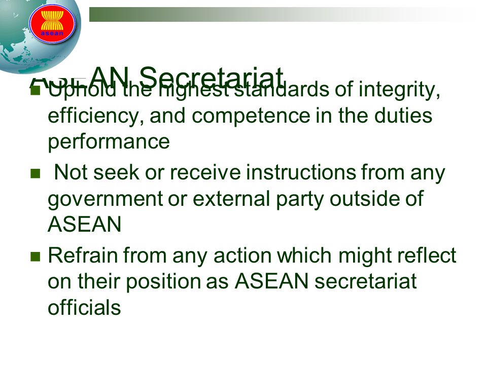 ASEAN Secretariat Uphold the highest standards of integrity, efficiency, and competence in the duties performance.