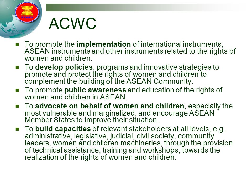 ACWC To promote the implementation of international instruments, ASEAN instruments and other instruments related to the rights of women and children.