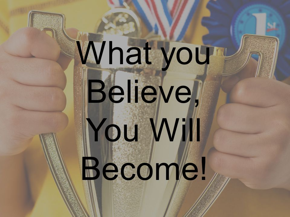 What you Believe – You Will Become!