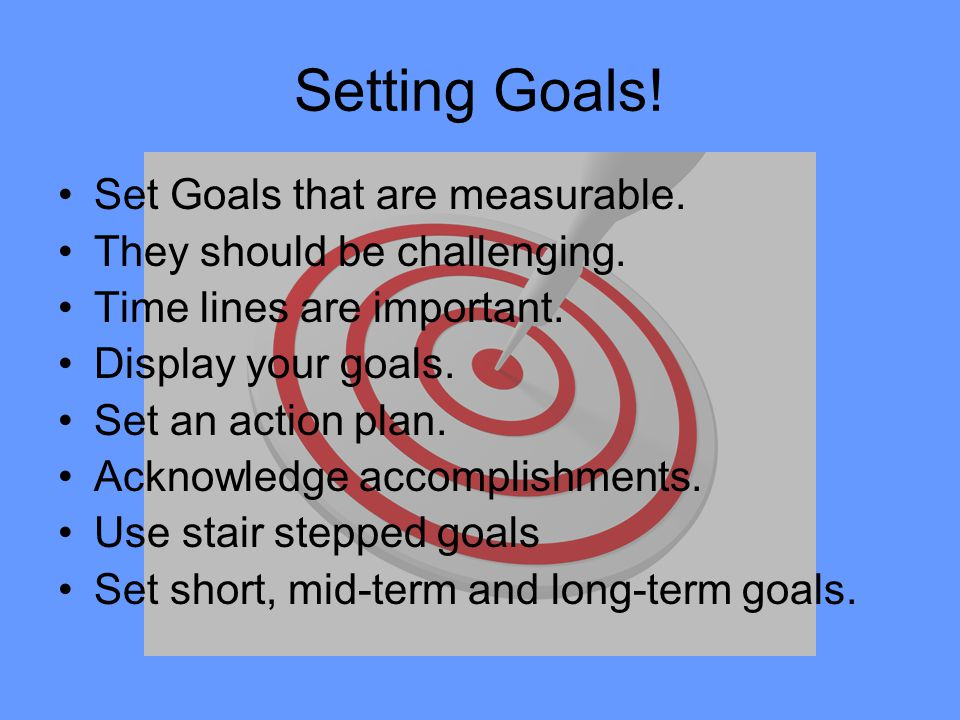 Setting Goals! Set Goals that are measurable.