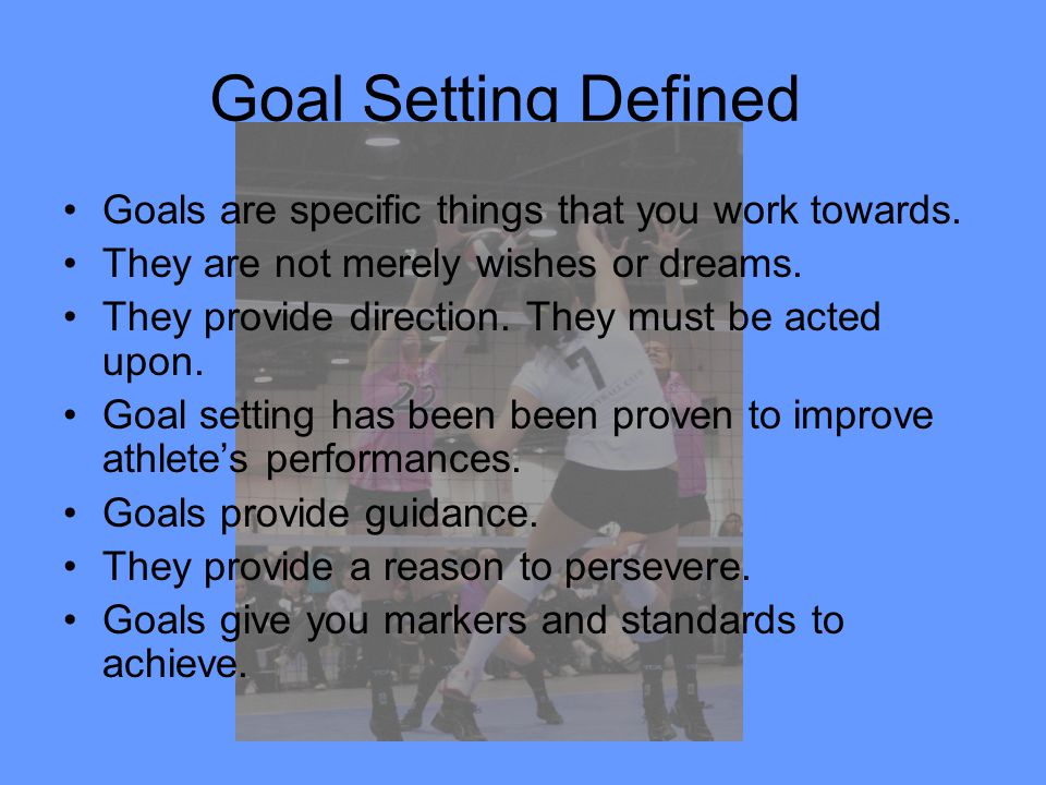 Goal Setting Defined Goals are specific things that you work towards.