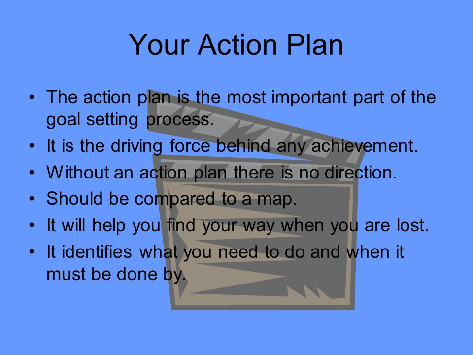 Your Action Plan The action plan is the most important part of the goal setting process. It is the driving force behind any achievement.