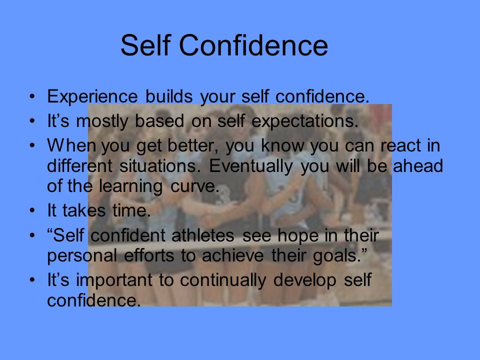 Self Confidence Experience builds your self confidence.