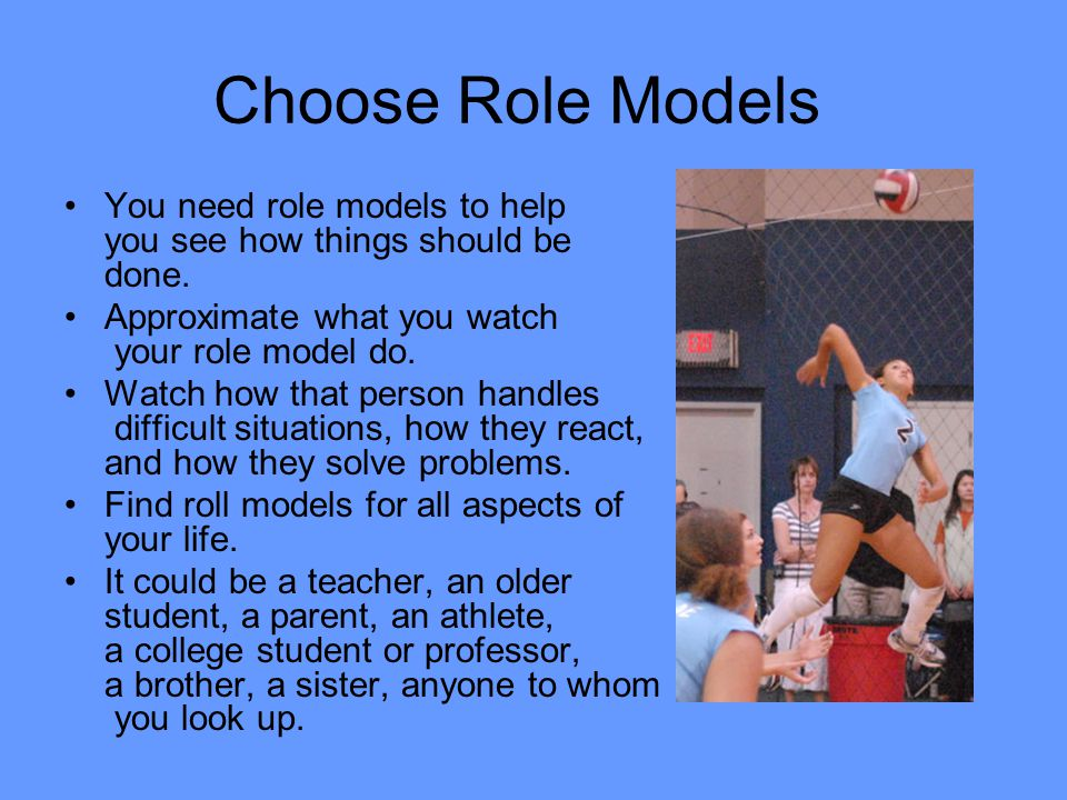 Choose Role Models You need role models to help you see how things should be done. Approximate what you watch your role model do.
