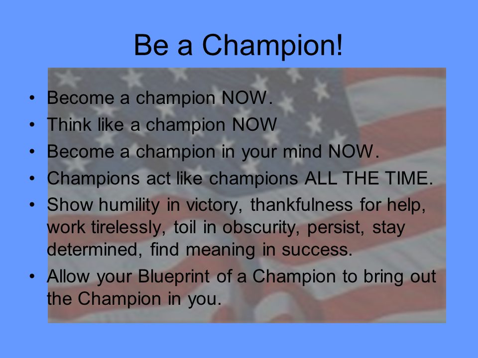 Be a Champion! Become a champion NOW. Think like a champion NOW