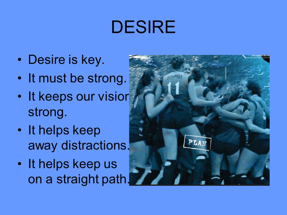 DESIRE Desire is key. It must be strong. It keeps our vision strong.