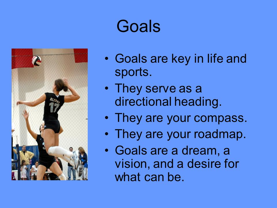 Goals Goals are key in life and sports.