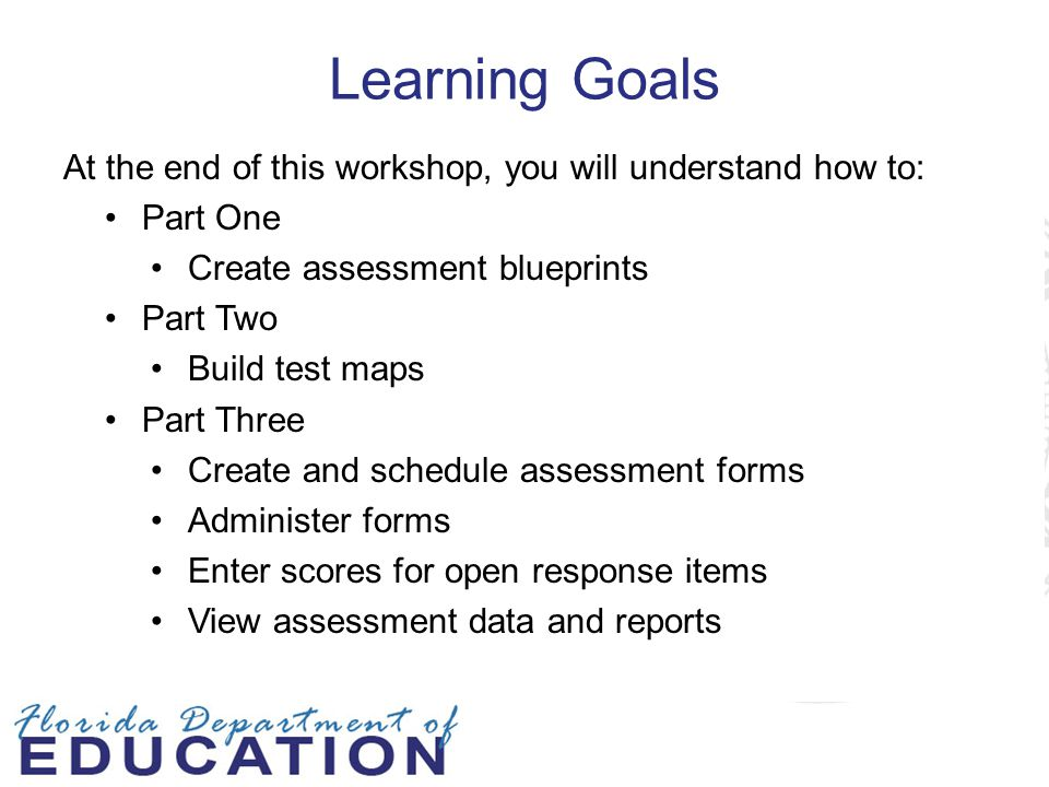 Learning Goals At the end of this workshop, you will understand how to: Part One. Create assessment blueprints.