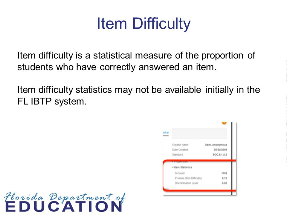 Item Difficulty Item difficulty is a statistical measure of the proportion of students who have correctly answered an item.