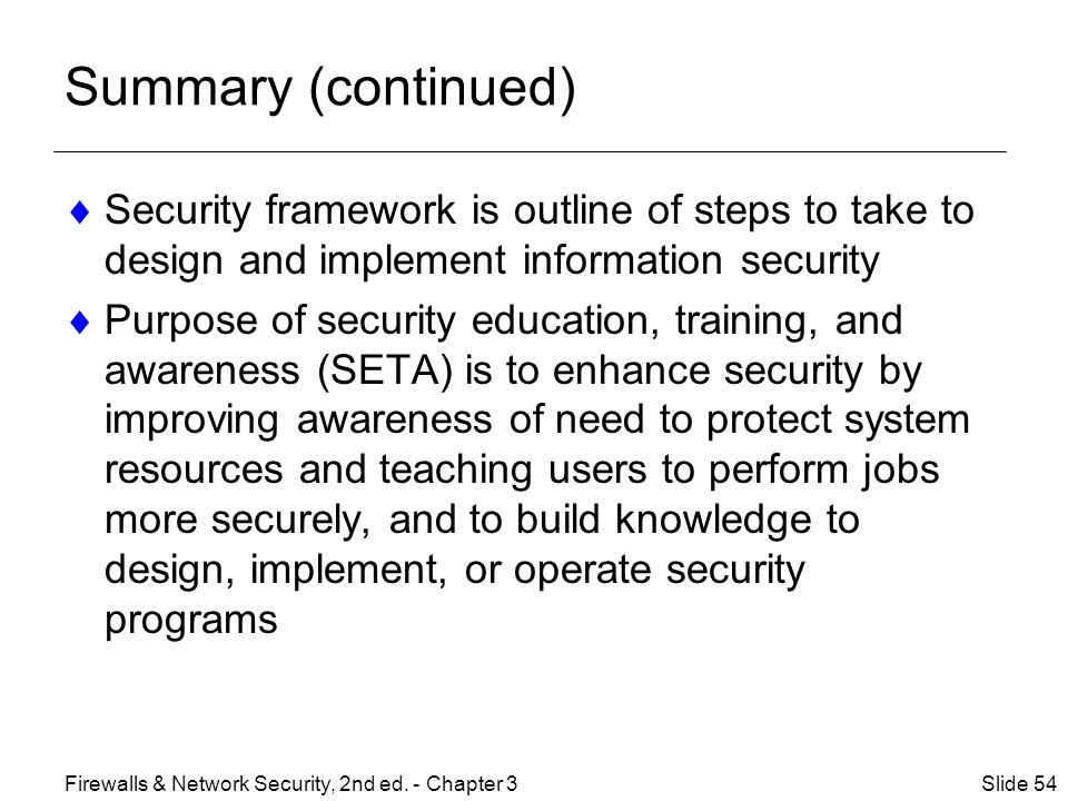 Summary (continued) Security framework is outline of steps to take to design and implement information security.