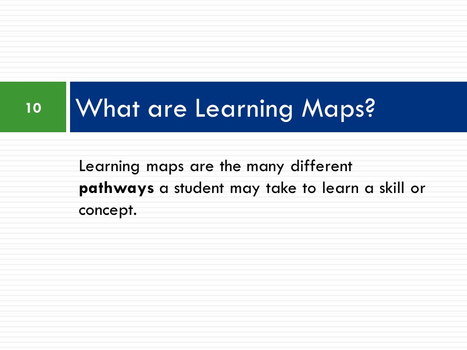 What are Learning Maps Learning maps are the many different pathways a student may take to learn a skill or concept.