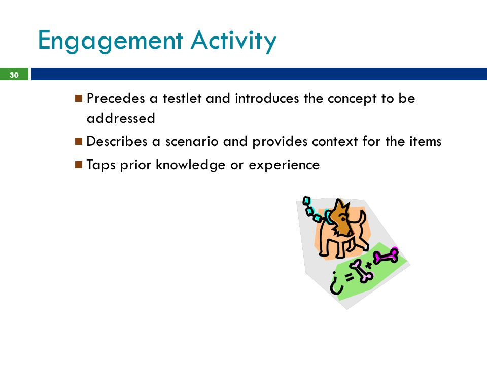 Engagement Activity Precedes a testlet and introduces the concept to be addressed. Describes a scenario and provides context for the items.