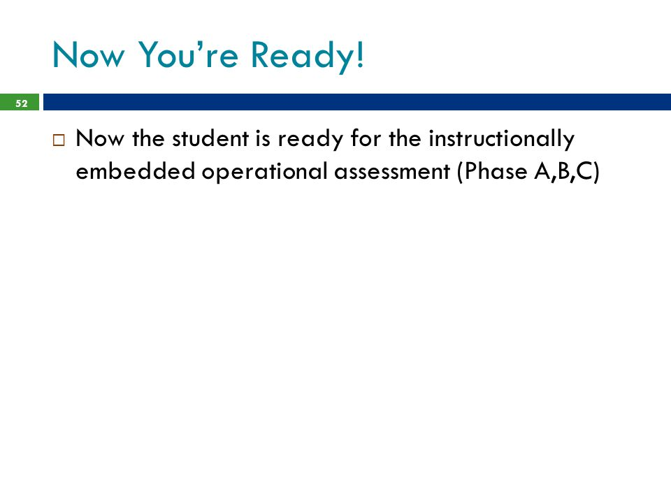 Now You're Ready! Now the student is ready for the instructionally embedded operational assessment (Phase A,B,C)