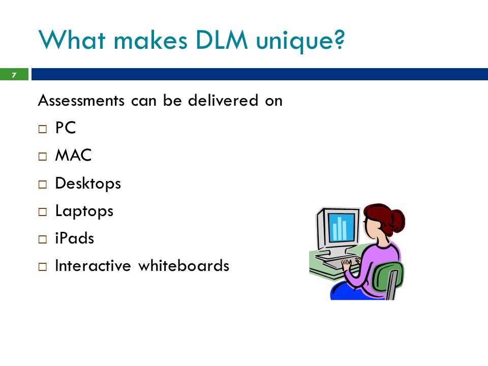 What makes DLM unique Assessments can be delivered on PC MAC Desktops